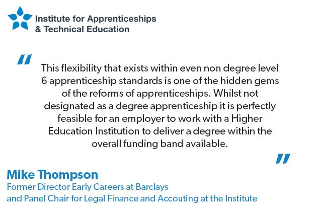 Quote from Mike Thompson Former Director Early Careers at Barclays and Panel Chair for Legal Financial & Accounting at the Institute that reads: This flexibility that exists within even non degree level 6 apprenticeship standards is one of the hidden gems of the reforms of apprenticeships. Whilst not designated as a degree apprenticeship it is perfectly feasible for an employer to work with a Higher Education Institution to deliver a degree within the overall funding band available.